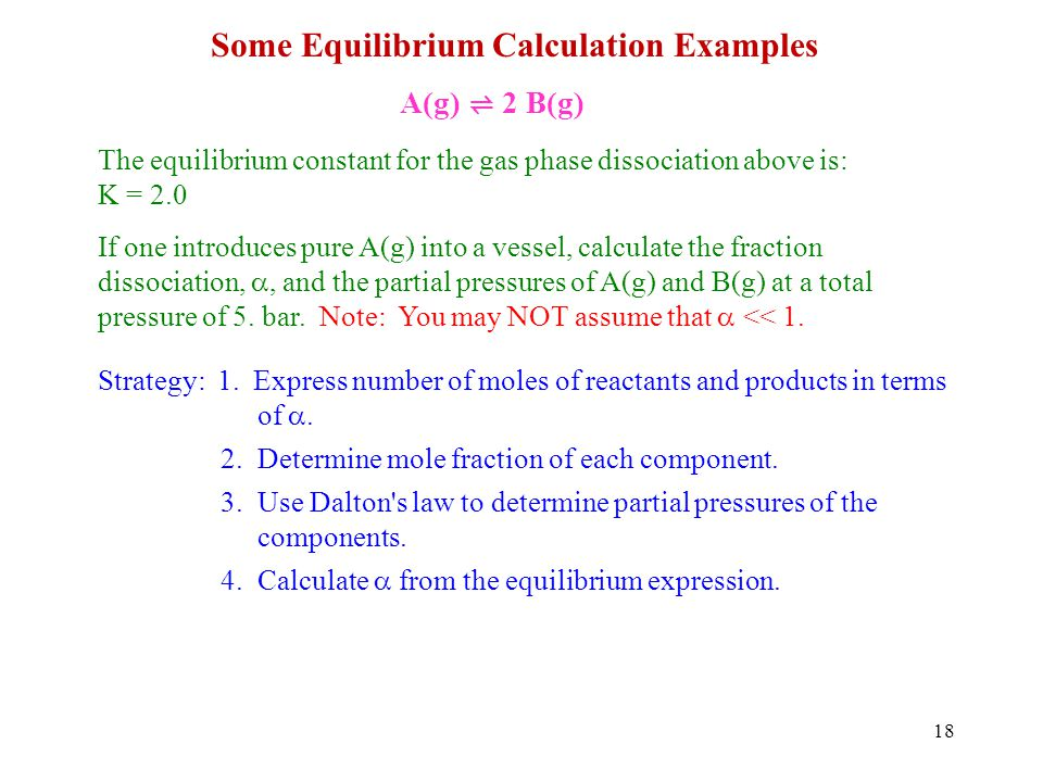 18 Some Equilibrium Calculation Examples A(g) 2 B(g) The equilibrium constant for the gas phase dissociation above is: K = 2.0 If one introduces pure A(g) into a vessel, calculate the fraction dissociation,, and the partial pressures of A(g) and B(g) at a total pressure of 5.