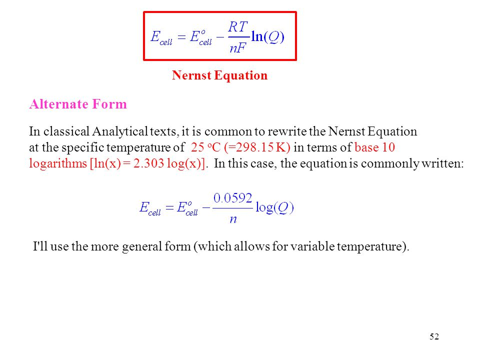 52 Nernst Equation Alternate Form In classical Analytical texts, it is common to rewrite the Nernst Equation at the specific temperature of 25 o C (=298.15 K) in terms of base 10 logarithms [ln(x) = 2.303 log(x)].