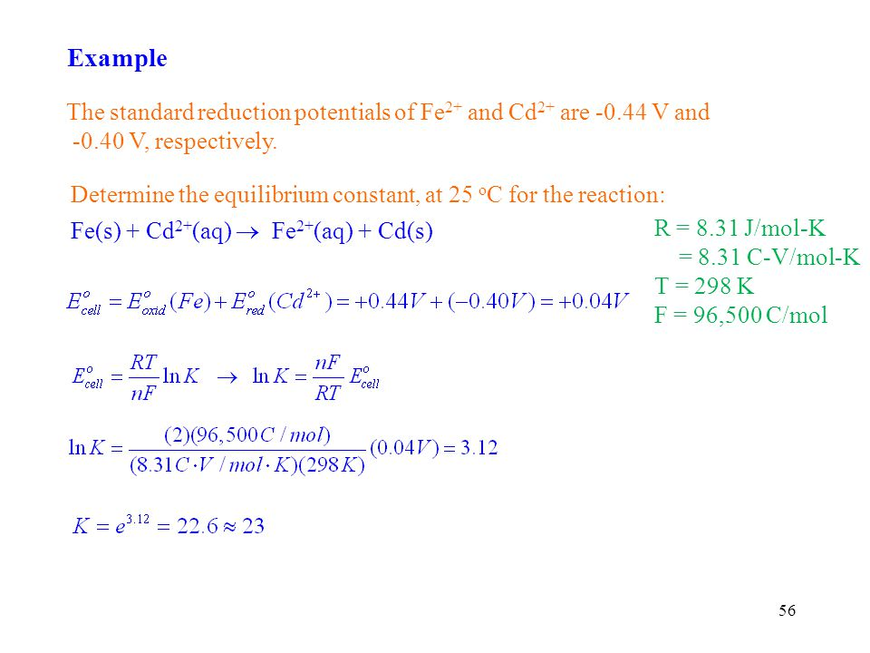 56 Example Determine the equilibrium constant, at 25 o C for the reaction: Fe(s) + Cd 2+ (aq) Fe 2+ (aq) + Cd(s) R = 8.31 J/mol-K = 8.31 C-V/mol-K T = 298 K F = 96,500 C/mol The standard reduction potentials of Fe 2+ and Cd 2+ are -0.44 V and -0.40 V, respectively.