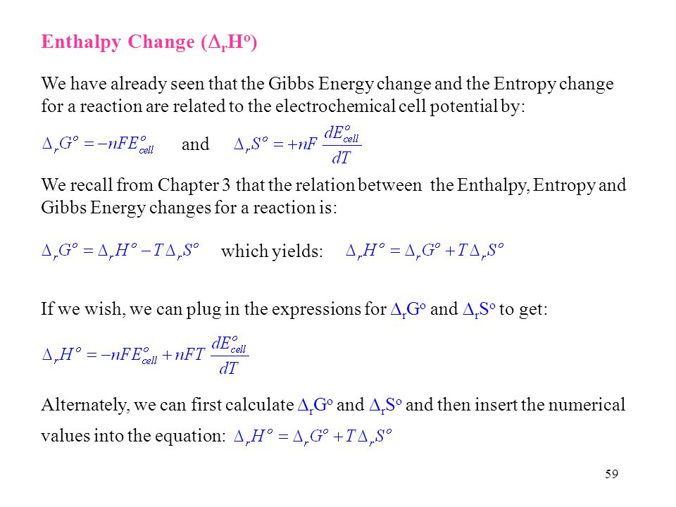 59 Enthalpy Change ( r H o ) We have already seen that the Gibbs Energy change and the Entropy change for a reaction are related to the electrochemical cell potential by: and We recall from Chapter 3 that the relation between the Enthalpy, Entropy and Gibbs Energy changes for a reaction is: which yields: If we wish, we can plug in the expressions for r G o and r S o to get: Alternately, we can first calculate r G o and r S o and then insert the numerical values into the equation: