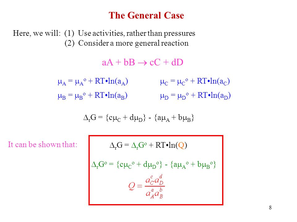 8 The General Case Here, we will: (1) Use activities, rather than pressures (2) Consider a more general reaction aA + bB cC + dD A = A o + RTln(a A ) B = B o + RTln(a B ) r G = {c C + d D } - {a A + b B } r G = r G o + RTln(Q) C = C o + RTln(a C ) D = D o + RTln(a D ) r G o = {c C o + d D o } - {a A o + b B o } It can be shown that: