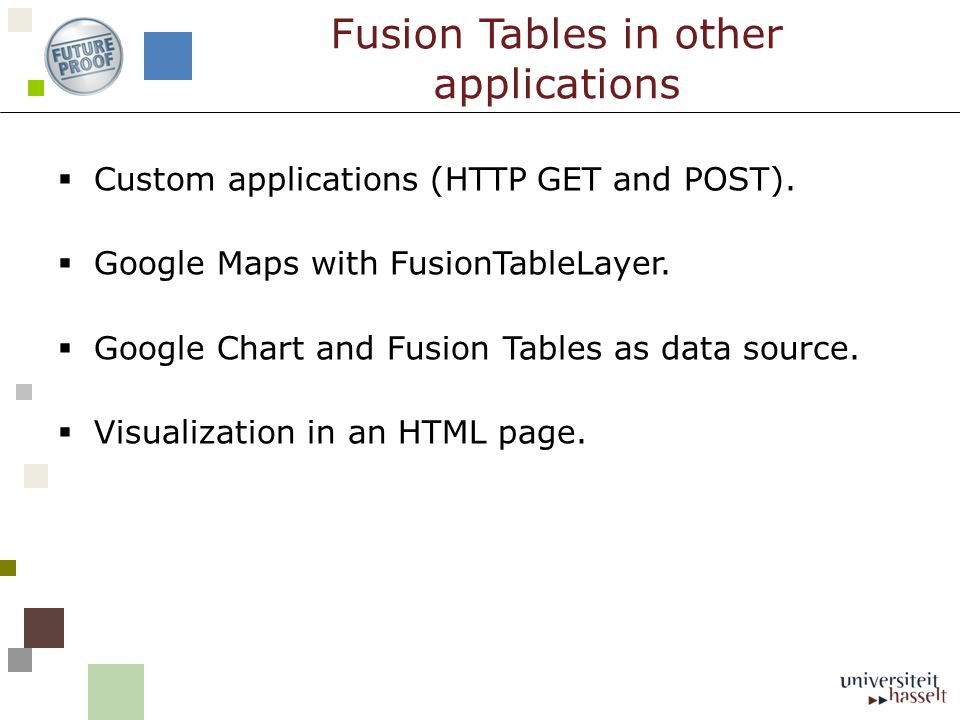 Custom applications (HTTP GET and POST). Google Maps with FusionTableLayer. Google Chart and Fusion Tables as data source. Visualization in an HTML pa