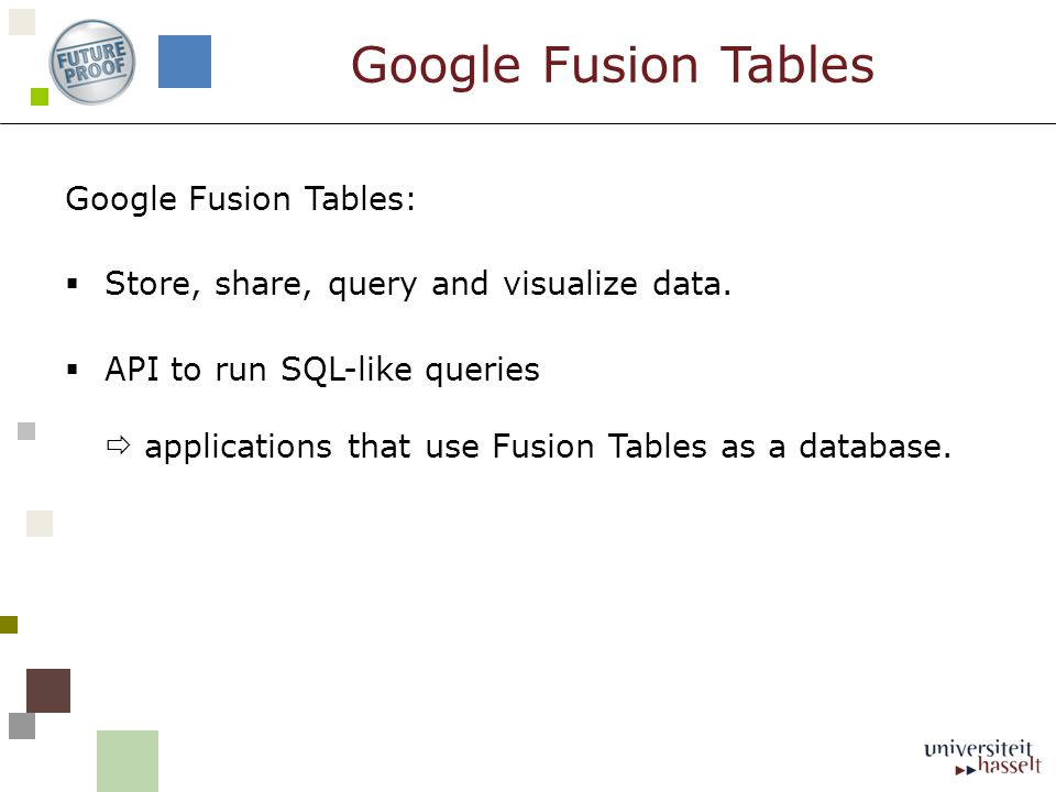 Google Fusion Tables: Store, share, query and visualize data. API to run SQL-like queries applications that use Fusion Tables as a database. Google Fu