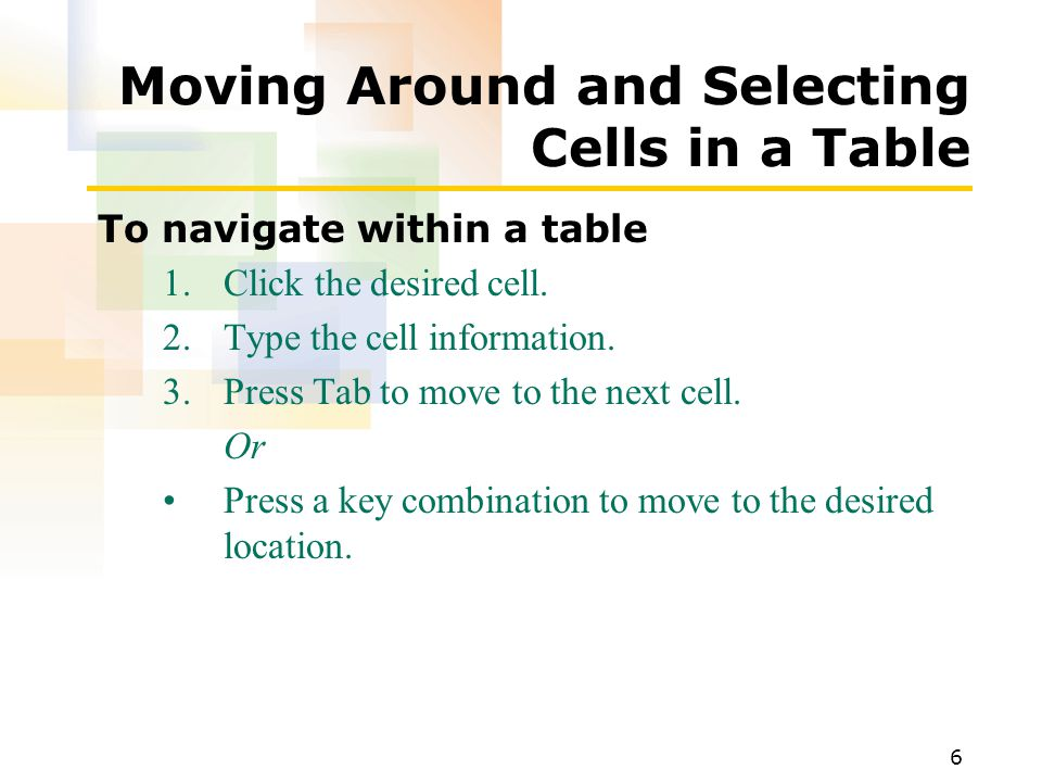 6 Moving Around and Selecting Cells in a Table To navigate within a table 1.Click the desired cell.