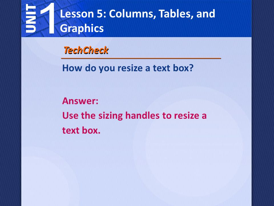 How do you resize a text box. TechCheck Answer: Use the sizing handles to resize a text box.
