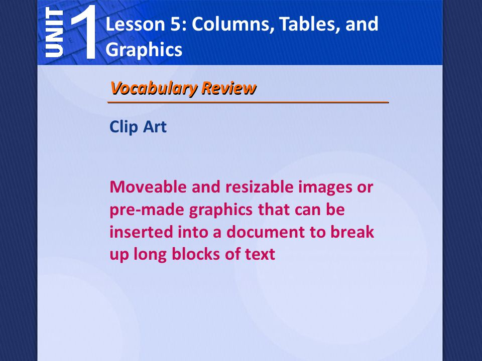 Clip Art Moveable and resizable images or pre-made graphics that can be inserted into a document to break up long blocks of text Vocabulary Review Lesson 5: Columns, Tables, and Graphics