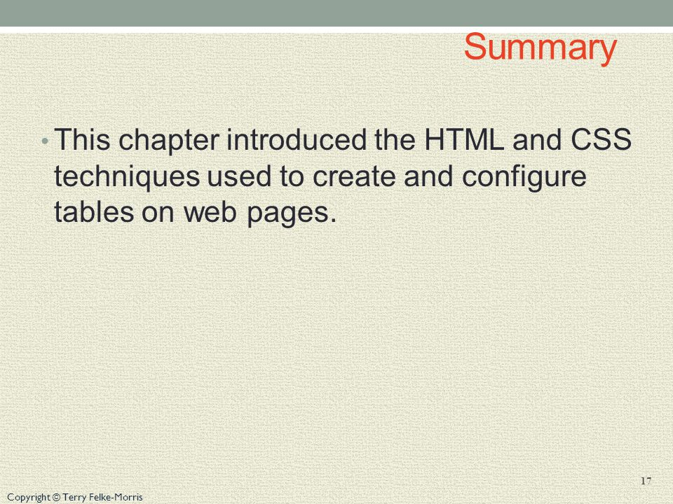 Copyright © Terry Felke-Morris Summary This chapter introduced the HTML and CSS techniques used to create and configure tables on web pages.