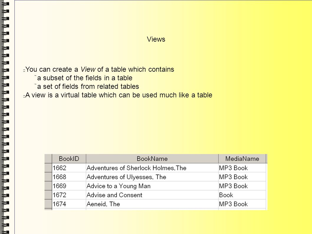 Views You can create a View of a table which contains a subset of the fields in a table a set of fields from related tables A view is a virtual table which can be used much like a table