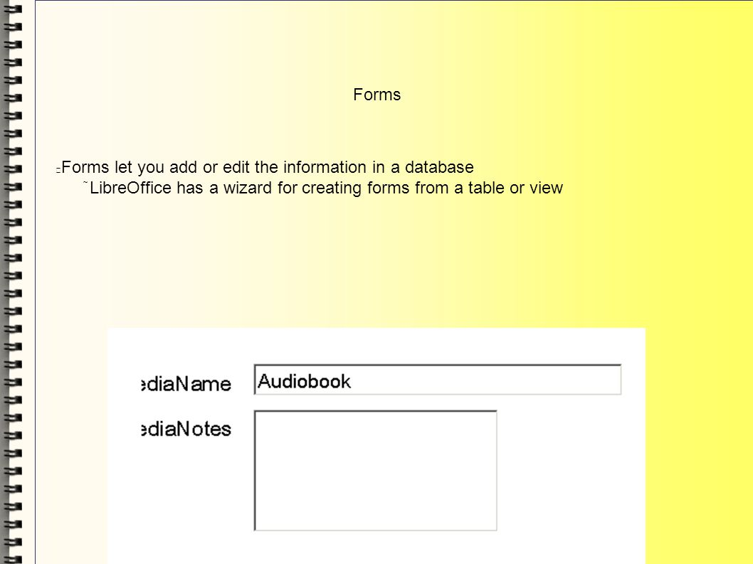 Forms Forms let you add or edit the information in a database LibreOffice has a wizard for creating forms from a table or view