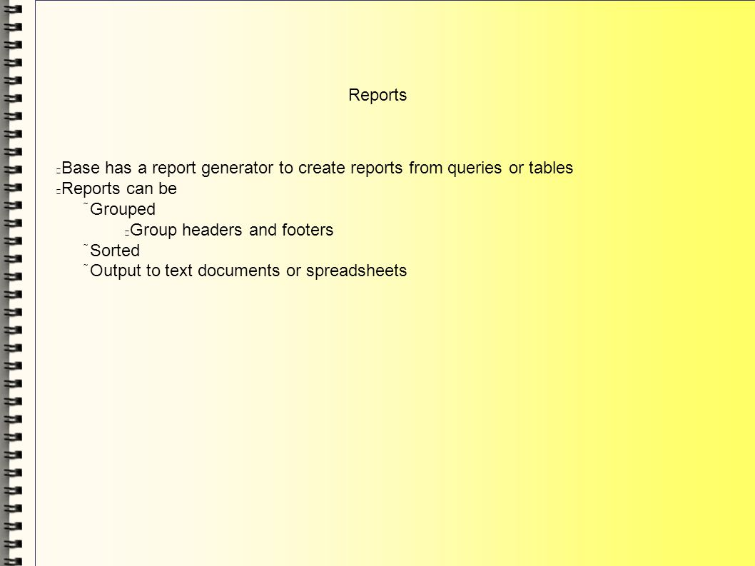 Reports Base has a report generator to create reports from queries or tables Reports can be Grouped Group headers and footers Sorted Output to text do