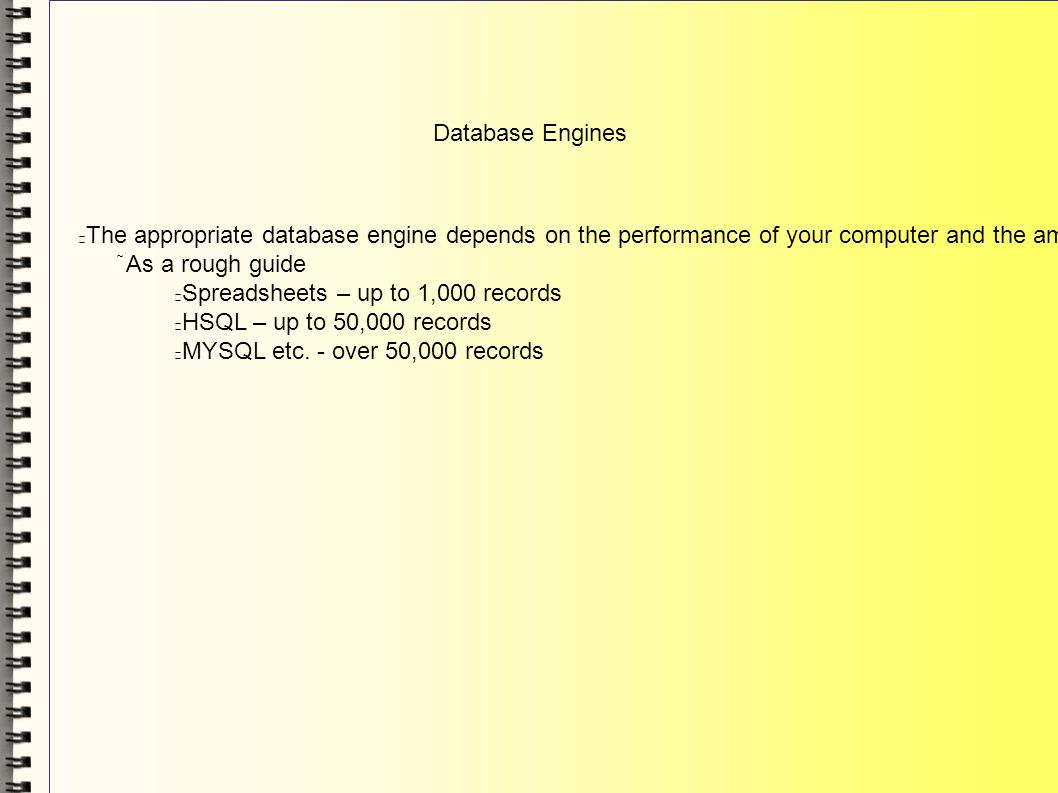 Database Engines The appropriate database engine depends on the performance of your computer and the amount of data in the database As a rough guide Spreadsheets – up to 1,000 records HSQL – up to 50,000 records MYSQL etc.