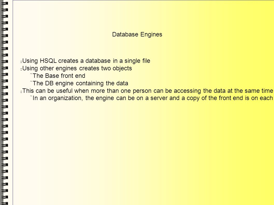 Database Engines Using HSQL creates a database in a single file Using other engines creates two objects The Base front end The DB engine containing th