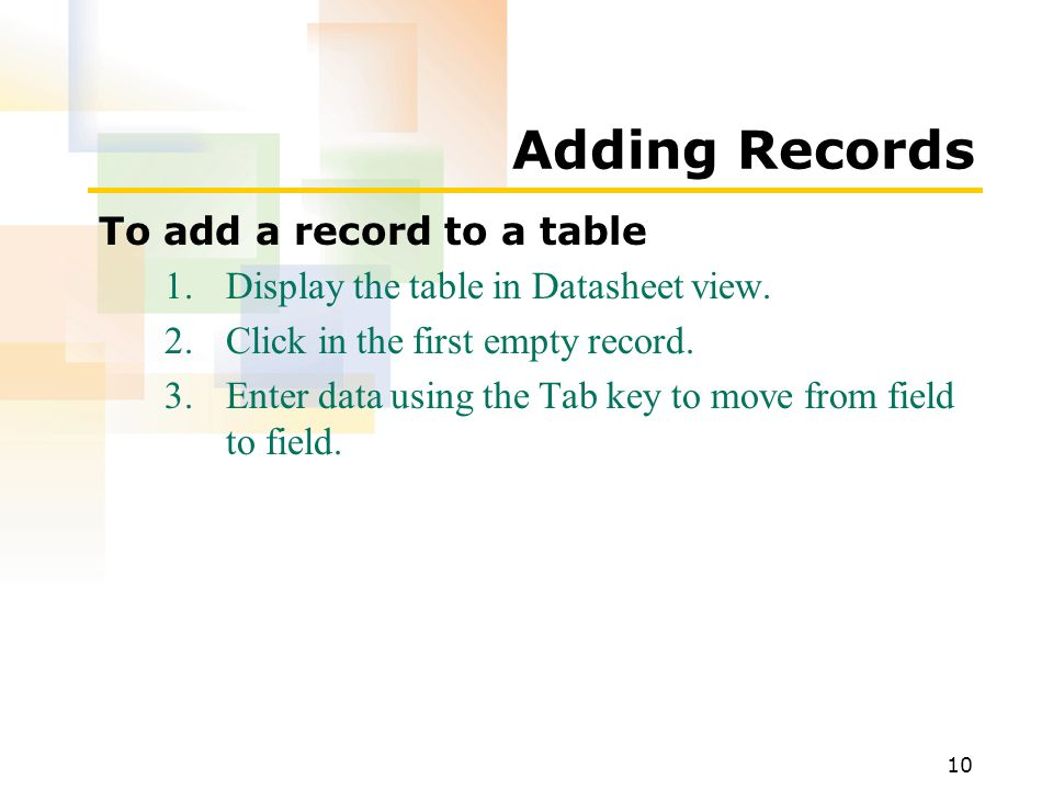 10 Adding Records To add a record to a table 1.Display the table in Datasheet view. 2.Click in the first empty record. 3.Enter data using the Tab key