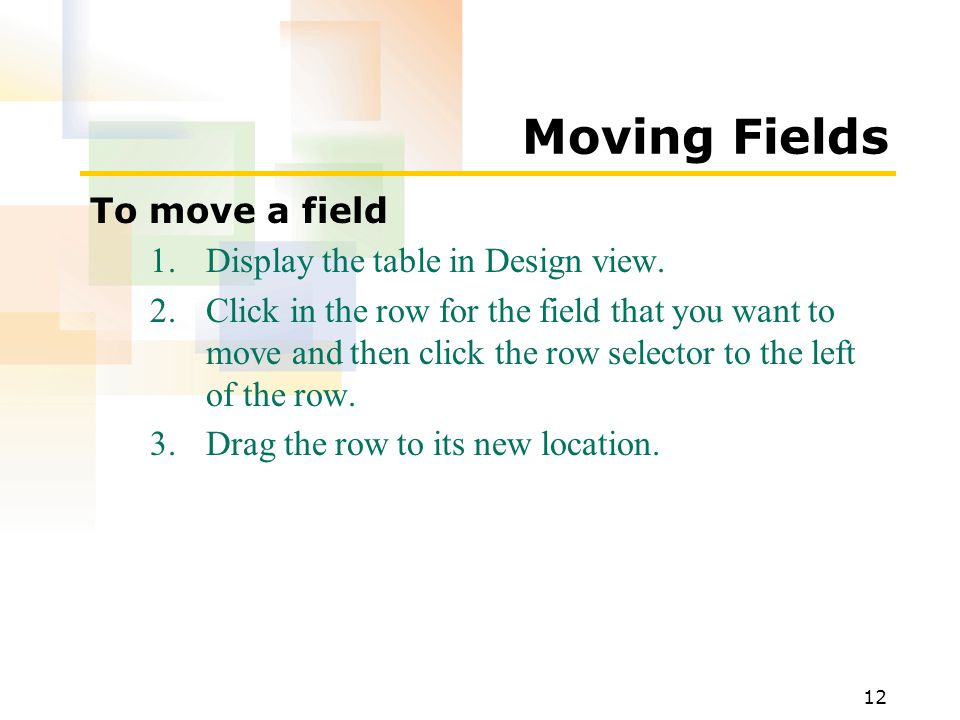 12 Moving Fields To move a field 1.Display the table in Design view.