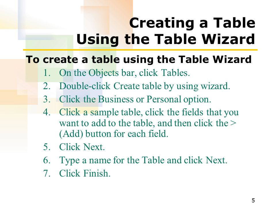 5 Creating a Table Using the Table Wizard To create a table using the Table Wizard 1.On the Objects bar, click Tables.