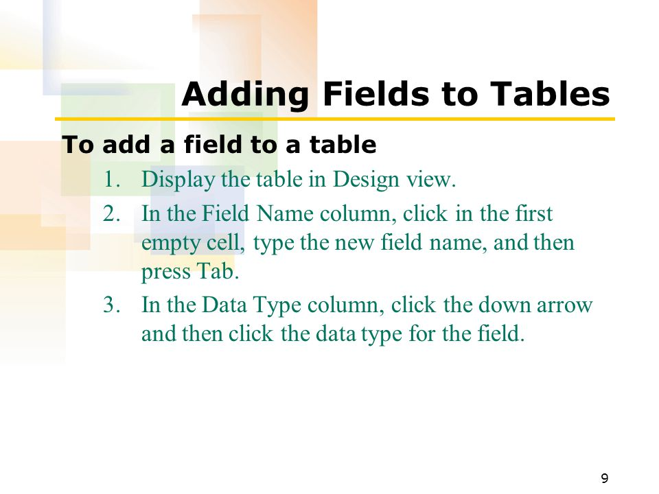 9 Adding Fields to Tables To add a field to a table 1.Display the table in Design view. 2.In the Field Name column, click in the first empty cell, typ
