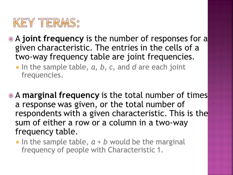 A two-way frequency table is a table of data that separates responses by a characteristic of the respondents A trend, or pattern in the data, can be e