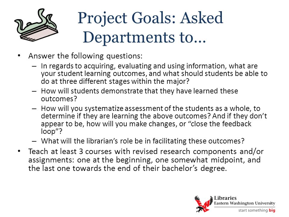 Project Goals: Asked Departments to… Answer the following questions: – In regards to acquiring, evaluating and using information, what are your student learning outcomes, and what should students be able to do at three different stages within the major.
