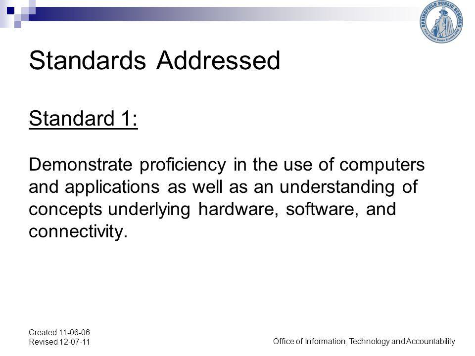 Office of Information, Technology and Accountability Created 11-06-06 Revised 12-07-11 Standards Addressed Standard 1: Demonstrate proficiency in the use of computers and applications as well as an understanding of concepts underlying hardware, software, and connectivity.