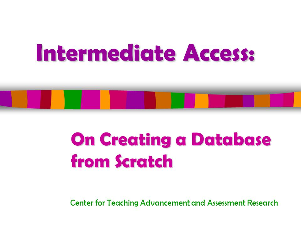 Intermediate Access: Center for Teaching Advancement and Assessment Research On Creating a Database from Scratch