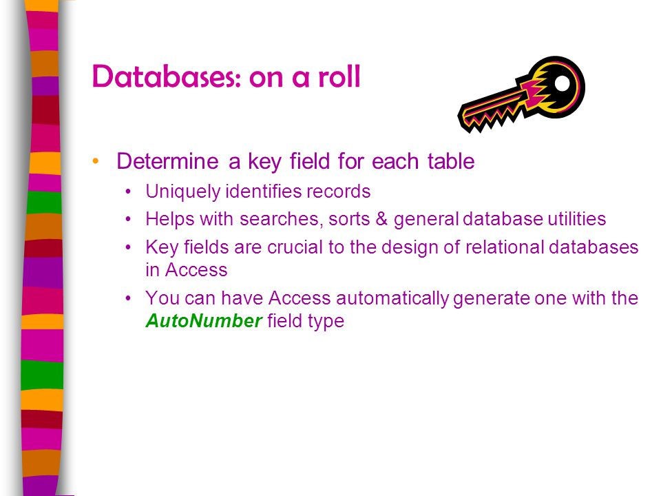 Databases: on a roll Determine a key field for each table Uniquely identifies records Helps with searches, sorts & general database utilities Key fiel