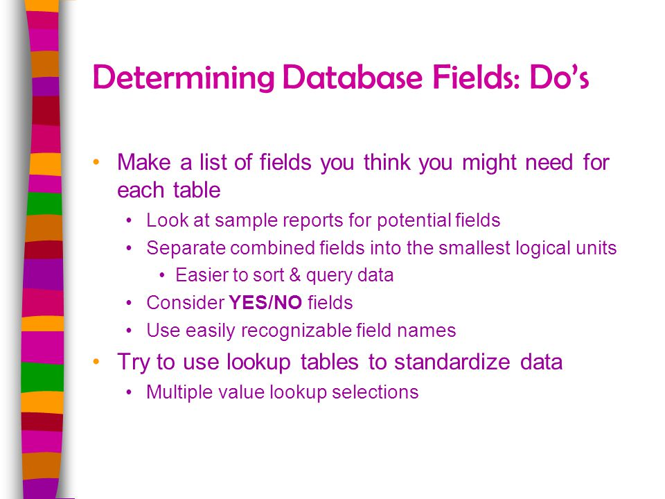 Determining Database Fields: Dos Make a list of fields you think you might need for each table Look at sample reports for potential fields Separate co