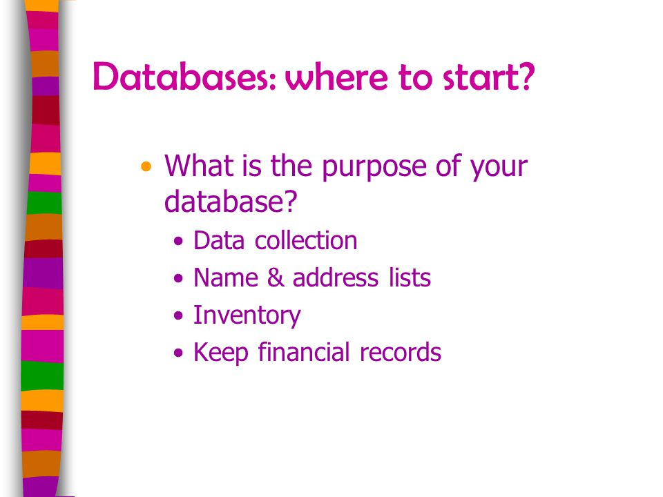 Databases: where to start? What is the purpose of your database? Data collection Name & address lists Inventory Keep financial records