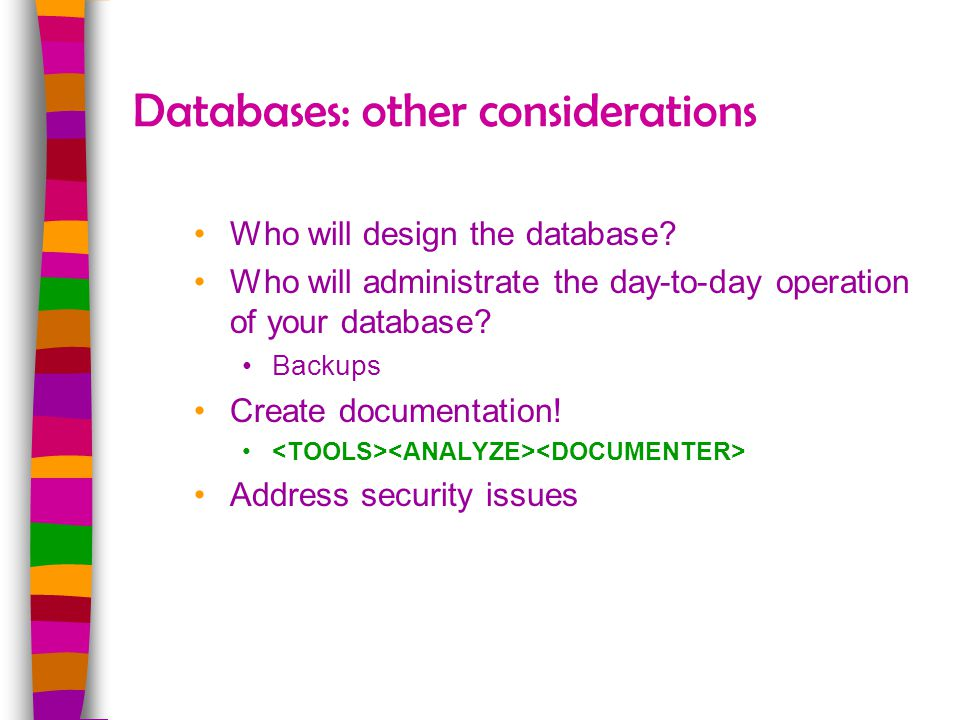 Databases: other considerations Who will design the database? Who will administrate the day-to-day operation of your database? Backups Create document