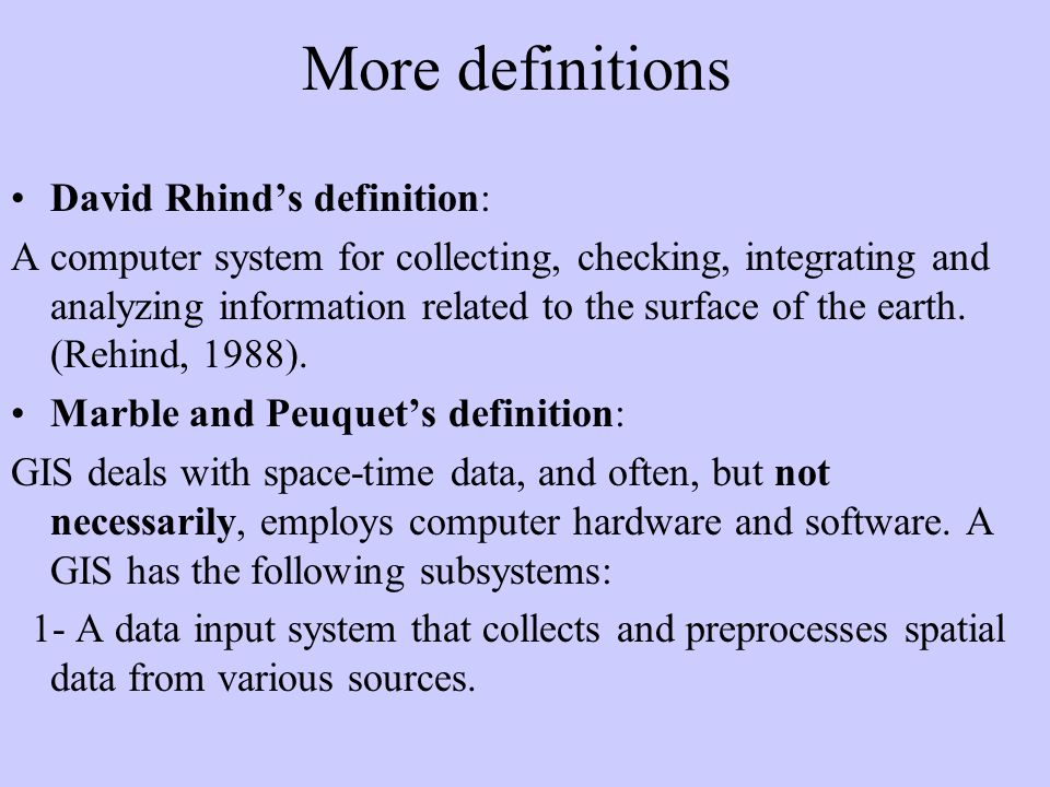 More definitions David Rhinds definition: A computer system for collecting, checking, integrating and analyzing information related to the surface of the earth.