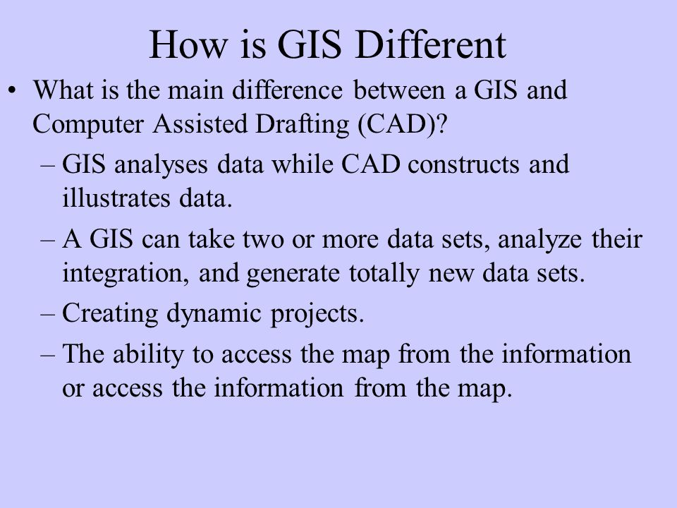 How is GIS Different What is the main difference between a GIS and Computer Assisted Drafting (CAD).