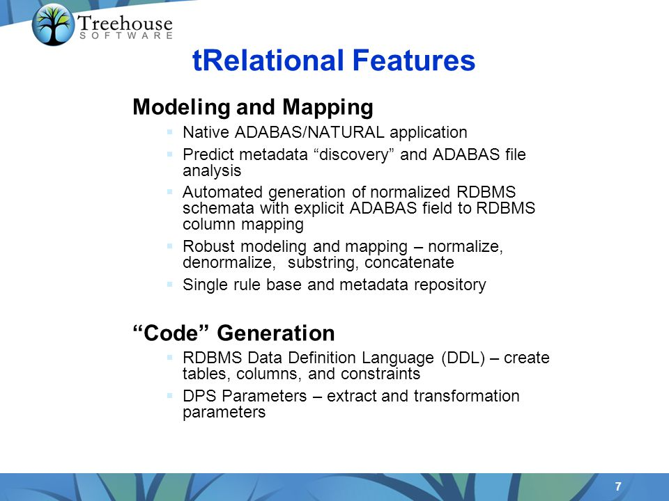 7 Modeling and Mapping Native ADABAS/NATURAL application Predict metadata discovery and ADABAS file analysis Automated generation of normalized RDBMS schemata with explicit ADABAS field to RDBMS column mapping Robust modeling and mapping – normalize, denormalize, substring, concatenate Single rule base and metadata repository Code Generation RDBMS Data Definition Language (DDL) – create tables, columns, and constraints DPS Parameters – extract and transformation parameters tRelational Features