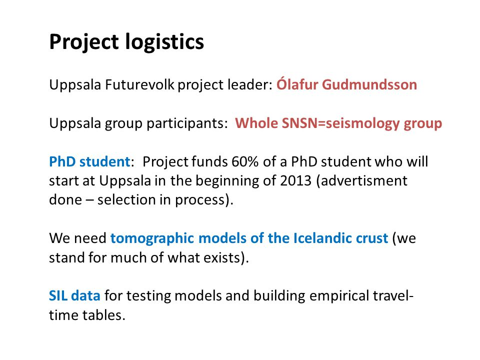 Project logistics Uppsala Futurevolk project leader: Ólafur Gudmundsson Uppsala group participants: Whole SNSN=seismology group PhD student: Project funds 60% of a PhD student who will start at Uppsala in the beginning of 2013 (advertisment done – selection in process).
