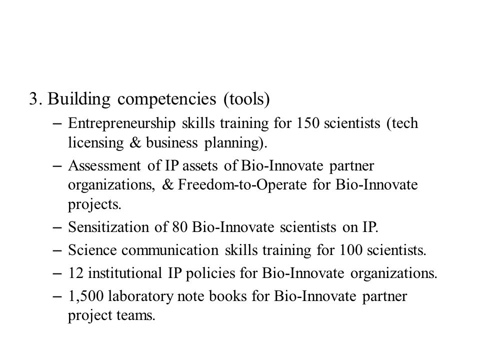3. Building competencies (tools) – Entrepreneurship skills training for 150 scientists (tech licensing & business planning). – Assessment of IP assets