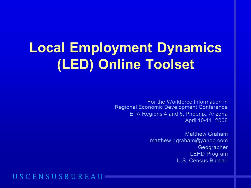 Local Employment Dynamics (LED) Online Toolset For the Workforce Information in Regional Economic Development Conference ETA Regions 4 and 6, Phoenix, Arizona April 10-11, 2008 Matthew Graham matthew.r.graham@yahoo.com Geographer LEHD Program U.S.