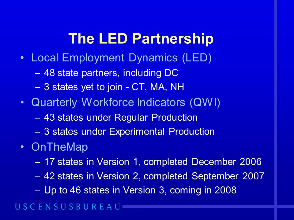 The LED Partnership Local Employment Dynamics (LED) –48 state partners, including DC –3 states yet to join - CT, MA, NH Quarterly Workforce Indicators (QWI) –43 states under Regular Production –3 states under Experimental Production OnTheMap –17 states in Version 1, completed December 2006 –42 states in Version 2, completed September 2007 –Up to 46 states in Version 3, coming in 2008