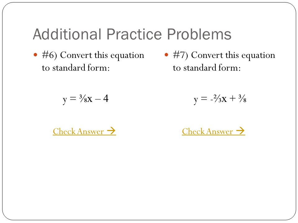 Additional Practice Problems #6) Convert this equation to standard form: y = x – 4 #7) Convert this equation to standard form: y = - x + Check Answer