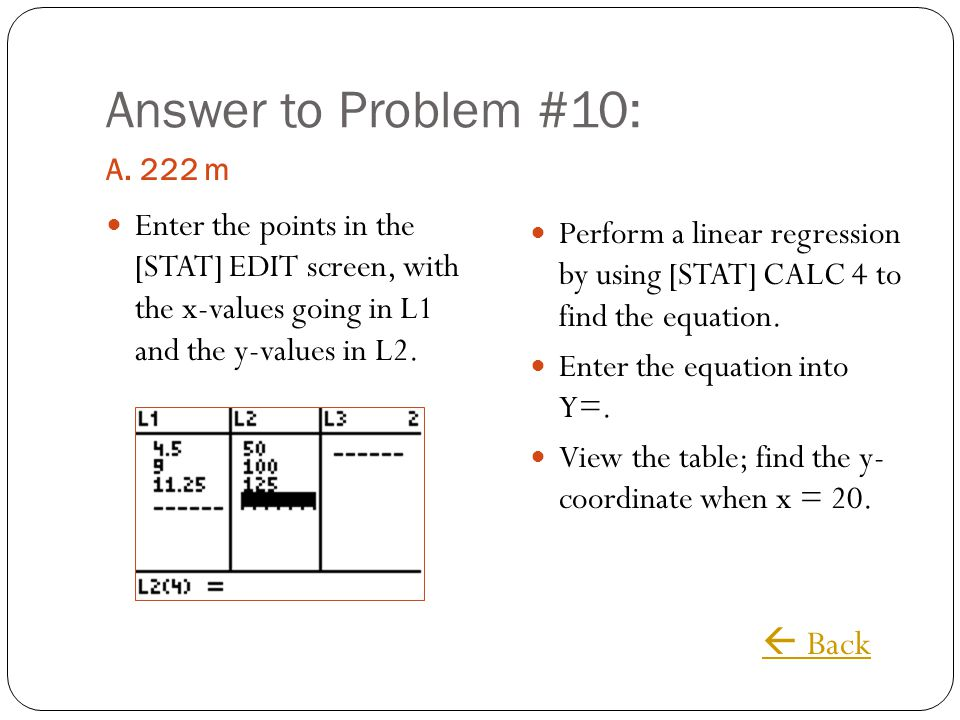 Answer to Problem #10: A. 222 m Enter the points in the [STAT] EDIT screen, with the x-values going in L1 and the y-values in L2. Perform a linear reg