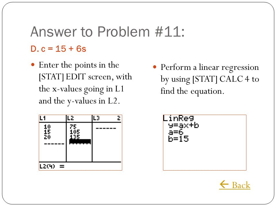 Answer to Problem #11: D. c = 15 + 6s Enter the points in the [STAT] EDIT screen, with the x-values going in L1 and the y-values in L2. Perform a line