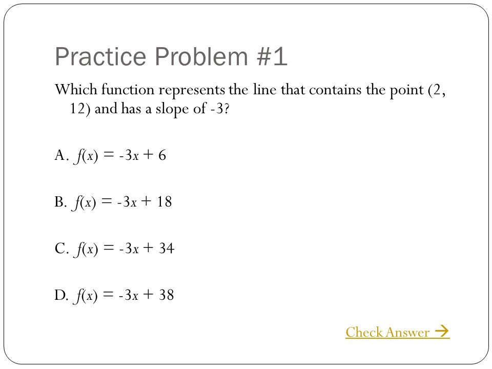 Practice Problem #1 Which function represents the line that contains the point (2, 12) and has a slope of -3? A. f(x) = -3x + 6 B. f(x) = -3x + 18 C.