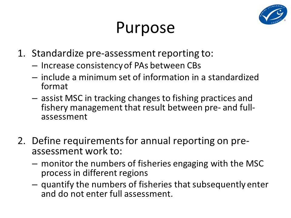 Purpose 1.Standardize pre-assessment reporting to: – Increase consistency of PAs between CBs – include a minimum set of information in a standardized format – assist MSC in tracking changes to fishing practices and fishery management that result between pre- and full- assessment 2.Define requirements for annual reporting on pre- assessment work to: – monitor the numbers of fisheries engaging with the MSC process in different regions – quantify the numbers of fisheries that subsequently enter and do not enter full assessment.