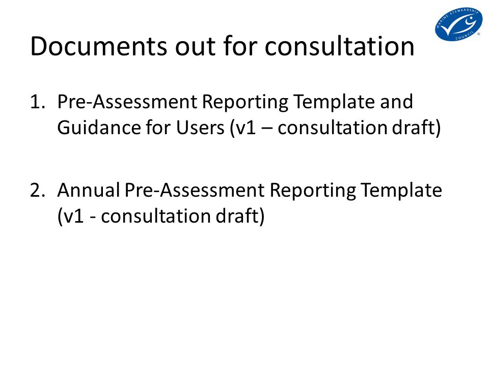 Documents out for consultation 1.Pre-Assessment Reporting Template and Guidance for Users (v1 – consultation draft) 2.Annual Pre-Assessment Reporting Template (v1 - consultation draft)