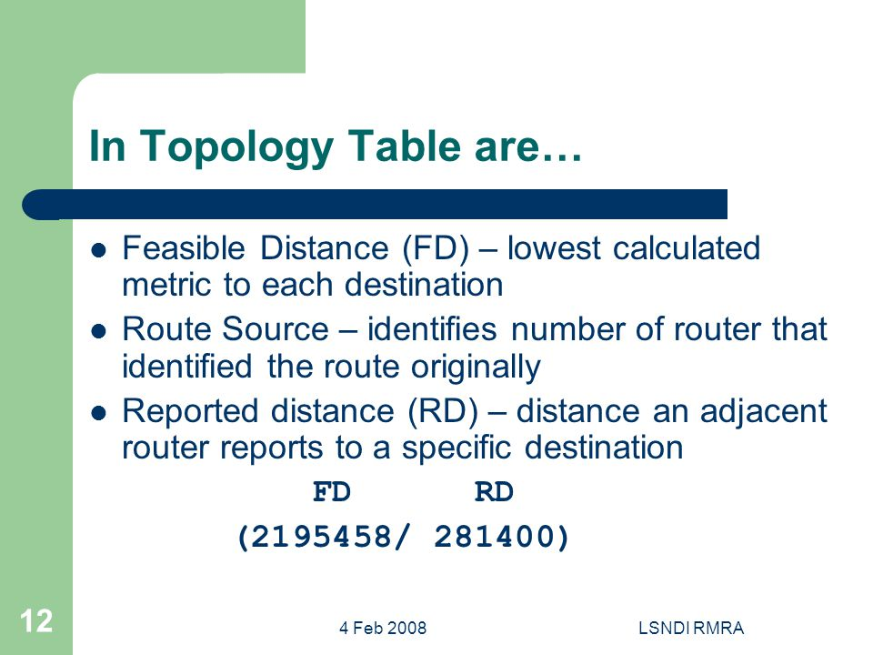 4 Feb 2008LSNDI RMRA 12 In Topology Table are… Feasible Distance (FD) – lowest calculated metric to each destination Route Source – identifies number of router that identified the route originally Reported distance (RD) – distance an adjacent router reports to a specific destination FD RD (2195458/ 281400)