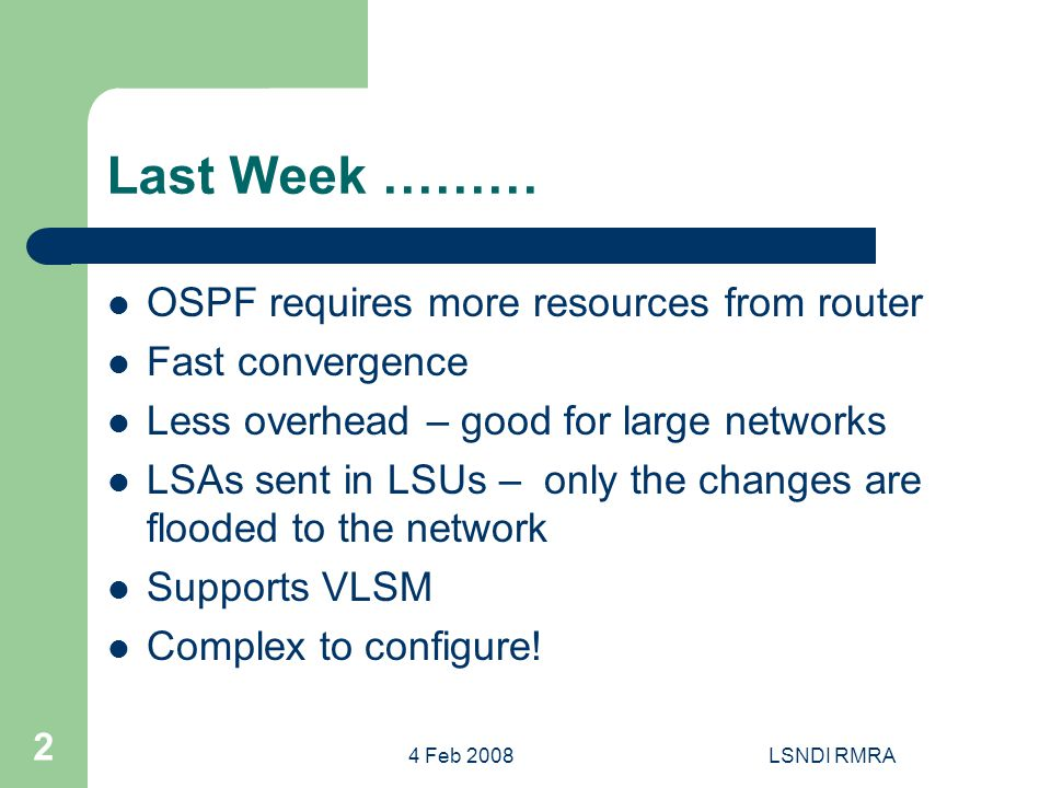 4 Feb 2008LSNDI RMRA 2 Last Week ……… OSPF requires more resources from router Fast convergence Less overhead – good for large networks LSAs sent in LSUs – only the changes are flooded to the network Supports VLSM Complex to configure!