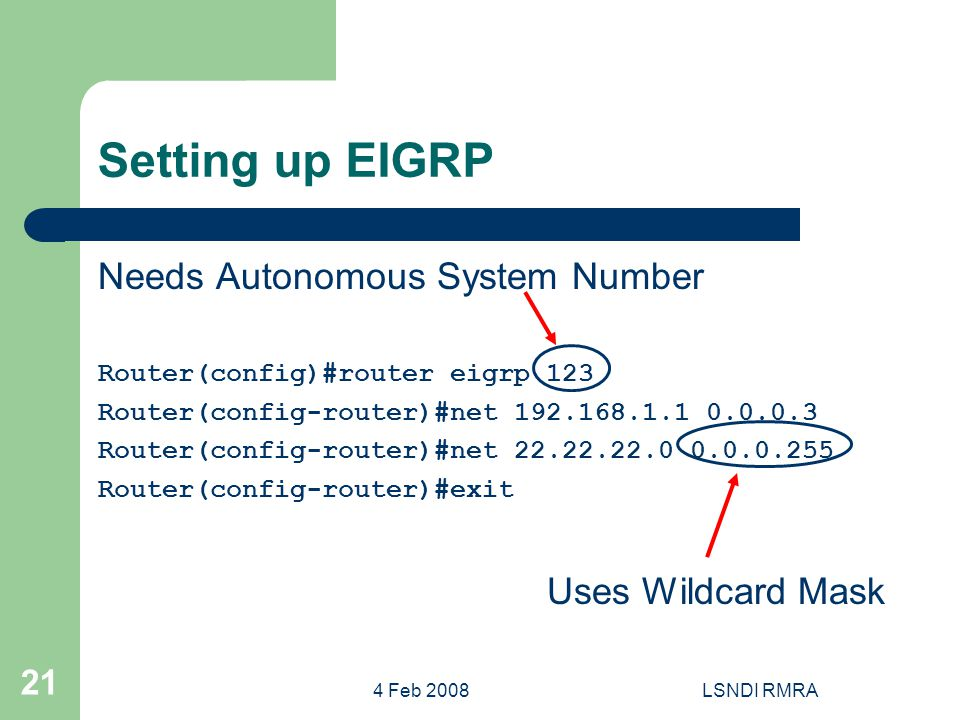4 Feb 2008LSNDI RMRA 21 Setting up EIGRP Needs Autonomous System Number Router(config)#router eigrp 123 Router(config-router)#net 192.168.1.1 0.0.0.3 Router(config-router)#net 22.22.22.0 0.0.0.255 Router(config-router)#exit Uses Wildcard Mask