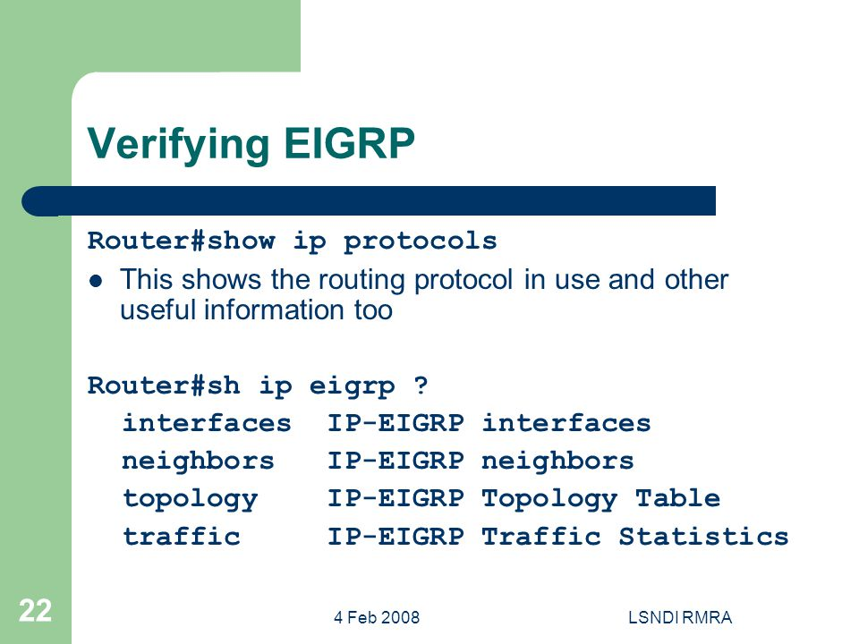 4 Feb 2008LSNDI RMRA 22 Verifying EIGRP Router#show ip protocols This shows the routing protocol in use and other useful information too Router#sh ip eigrp .