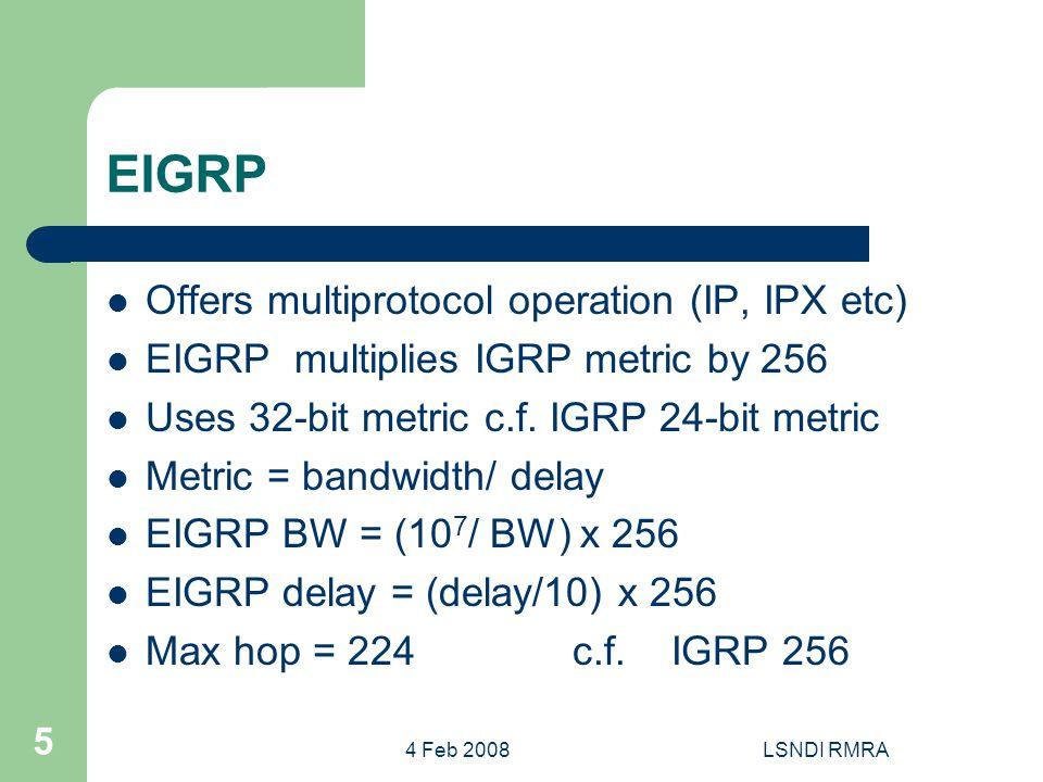 4 Feb 2008LSNDI RMRA 5 EIGRP Offers multiprotocol operation (IP, IPX etc) EIGRP multiplies IGRP metric by 256 Uses 32-bit metric c.f.