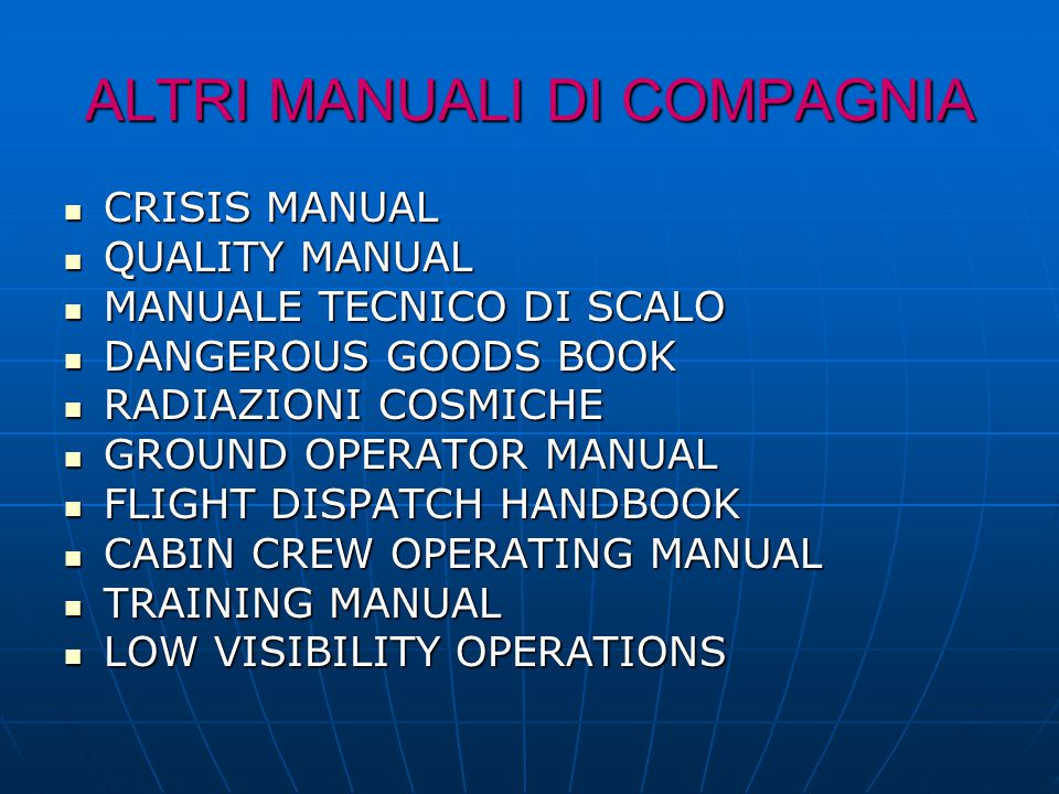 ALTRI MANUALI DI COMPAGNIA CRISIS MANUAL CRISIS MANUAL QUALITY MANUAL QUALITY MANUAL MANUALE TECNICO DI SCALO MANUALE TECNICO DI SCALO DANGEROUS GOODS BOOK DANGEROUS GOODS BOOK RADIAZIONI COSMICHE RADIAZIONI COSMICHE GROUND OPERATOR MANUAL GROUND OPERATOR MANUAL FLIGHT DISPATCH HANDBOOK FLIGHT DISPATCH HANDBOOK CABIN CREW OPERATING MANUAL CABIN CREW OPERATING MANUAL TRAINING MANUAL TRAINING MANUAL LOW VISIBILITY OPERATIONS LOW VISIBILITY OPERATIONS