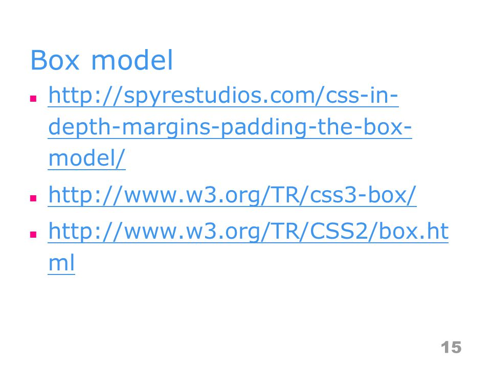 Box model http://spyrestudios.com/css-in- depth-margins-padding-the-box- model/ http://spyrestudios.com/css-in- depth-margins-padding-the-box- model/ http://www.w3.org/TR/css3-box/ http://www.w3.org/TR/CSS2/box.ht ml http://www.w3.org/TR/CSS2/box.ht ml 15