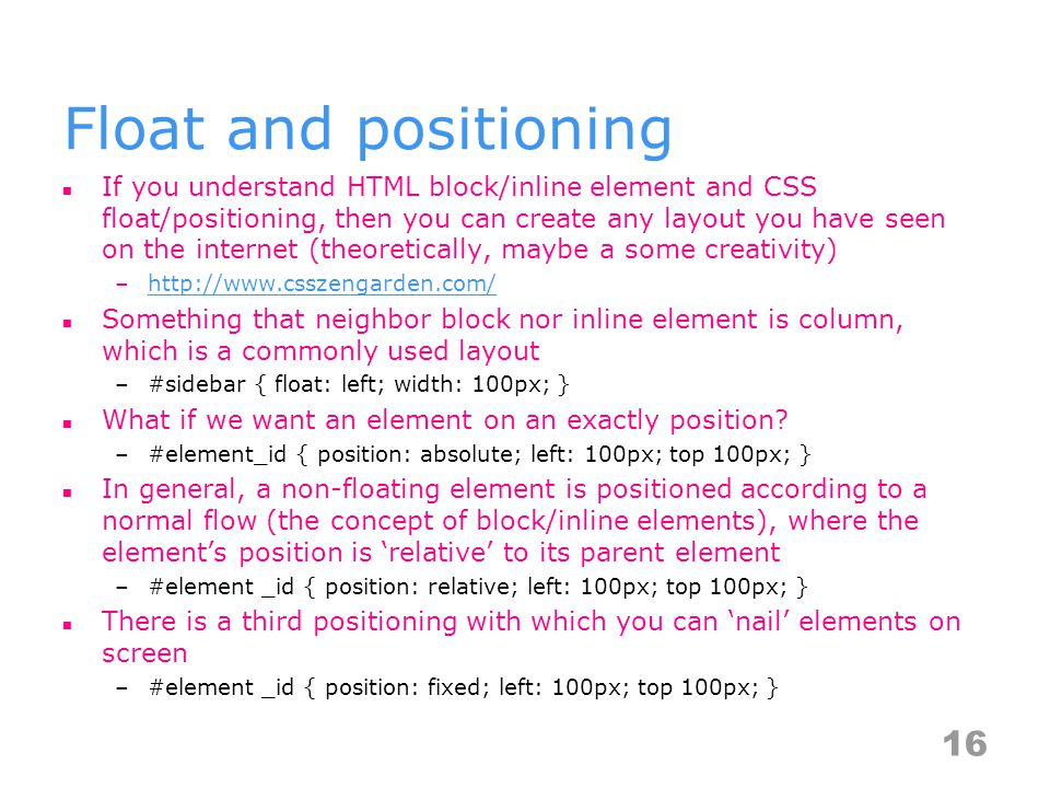 Float and positioning If you understand HTML block/inline element and CSS float/positioning, then you can create any layout you have seen on the internet (theoretically, maybe a some creativity) –http://www.csszengarden.com/http://www.csszengarden.com/ Something that neighbor block nor inline element is column, which is a commonly used layout –#sidebar { float: left; width: 100px; } What if we want an element on an exactly position.