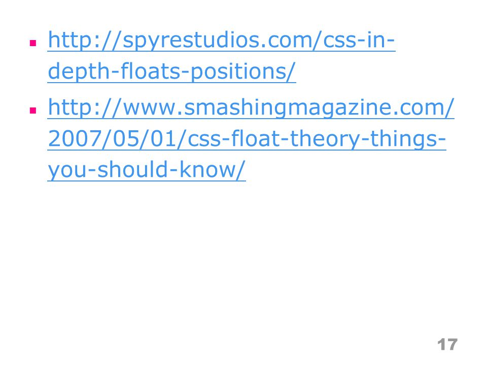 http://spyrestudios.com/css-in- depth-floats-positions/ http://spyrestudios.com/css-in- depth-floats-positions/ http://www.smashingmagazine.com/ 2007/05/01/css-float-theory-things- you-should-know/ http://www.smashingmagazine.com/ 2007/05/01/css-float-theory-things- you-should-know/ 17